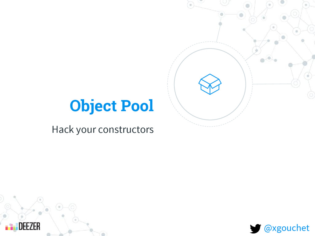 Object Pool Hack your constructors @xgouchet