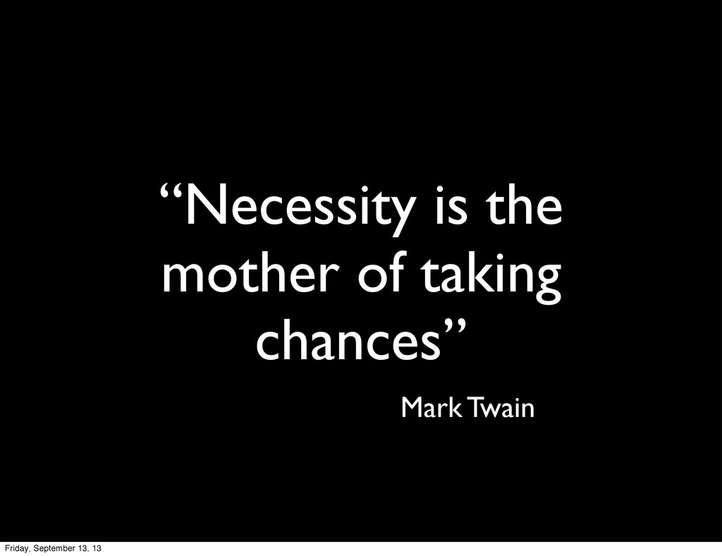 """""""Necessity is the mother of taking chances"""" Mar..."""