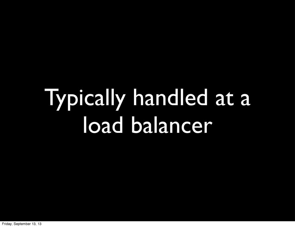 Typically handled at a load balancer Friday, Se...