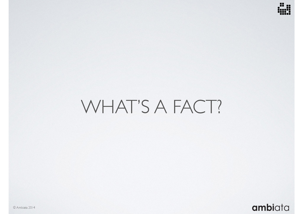 WHAT'S A FACT? © Ambiata 2014