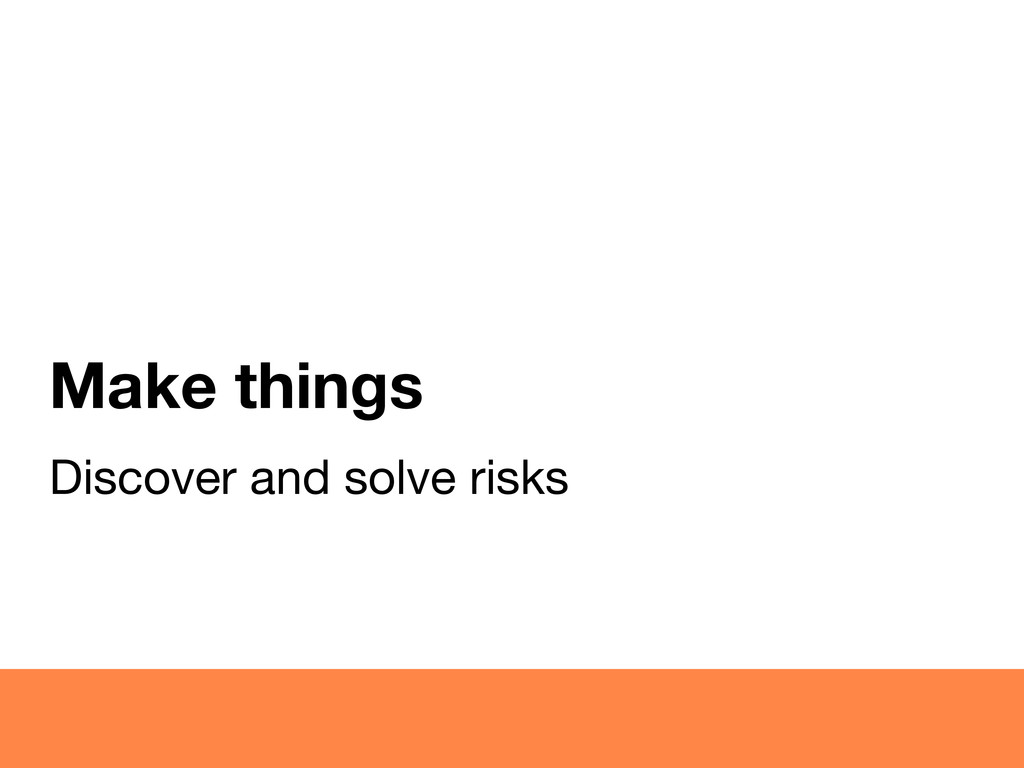 Make things Discover and solve risks