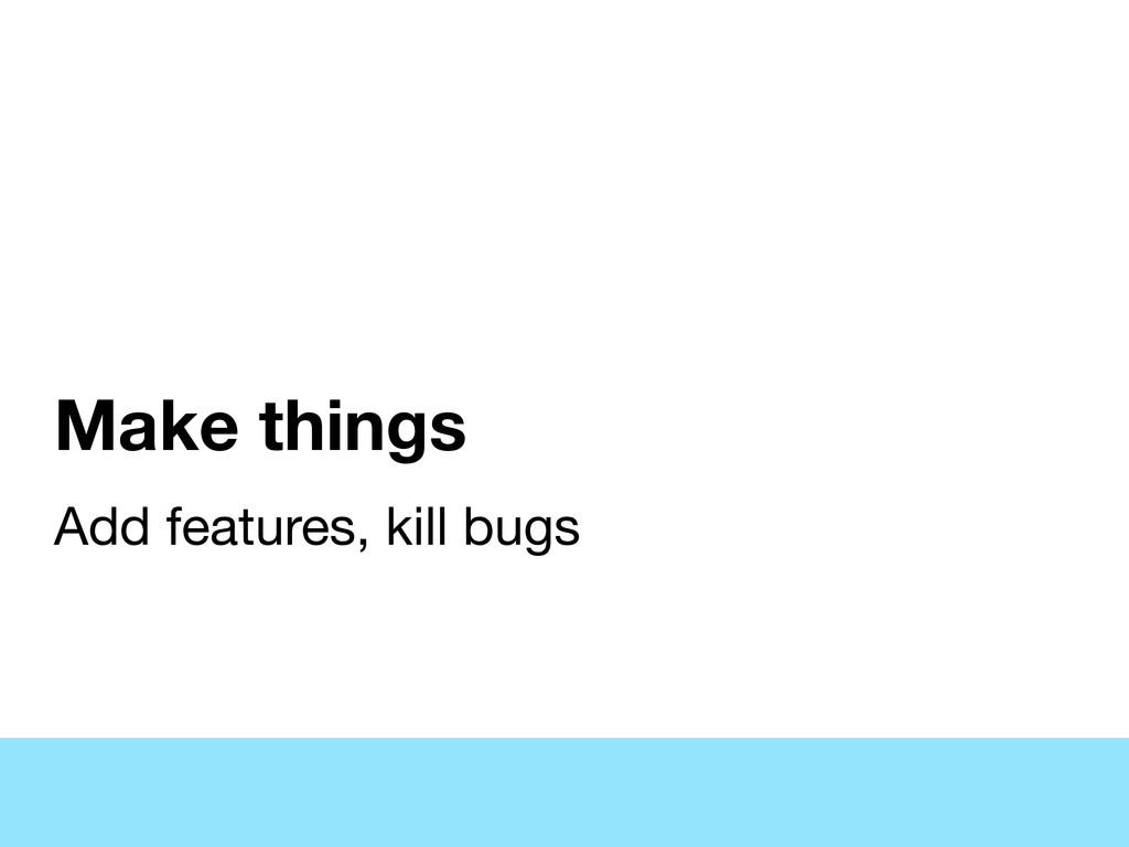 Make things Add features, kill bugs