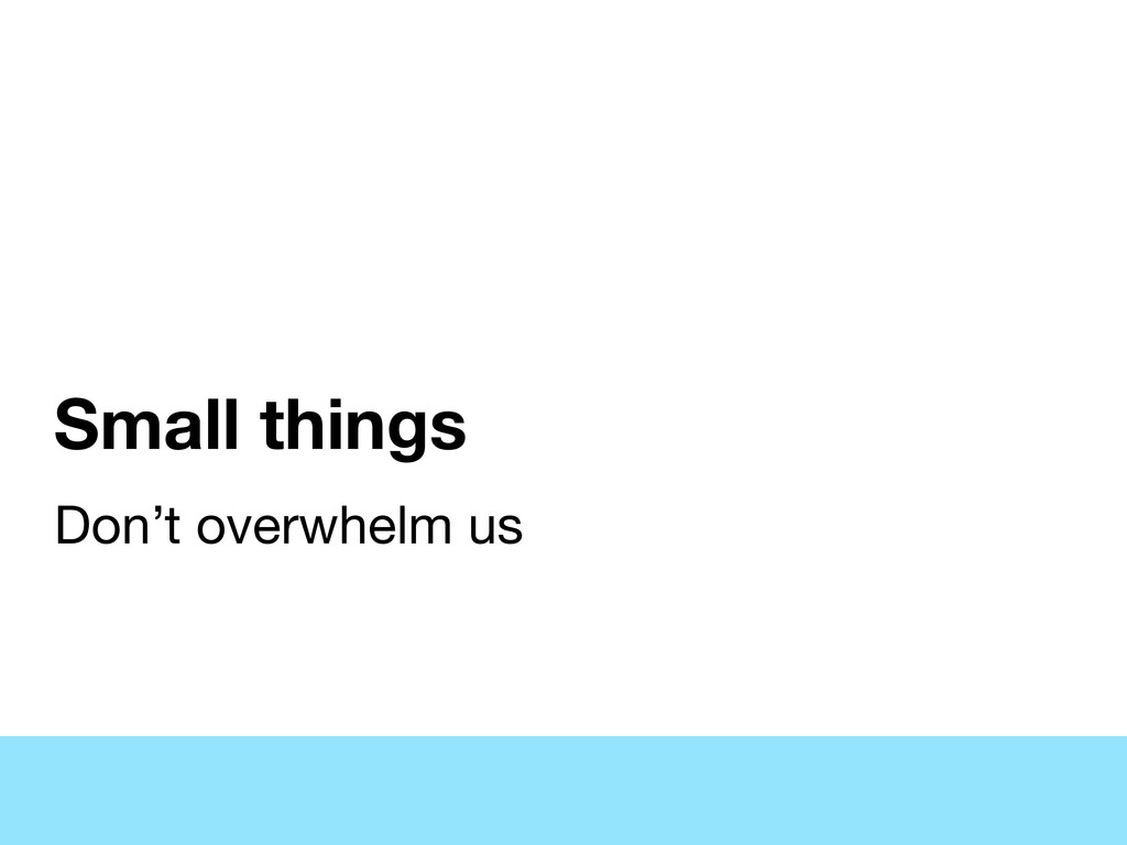Small things Don't overwhelm us