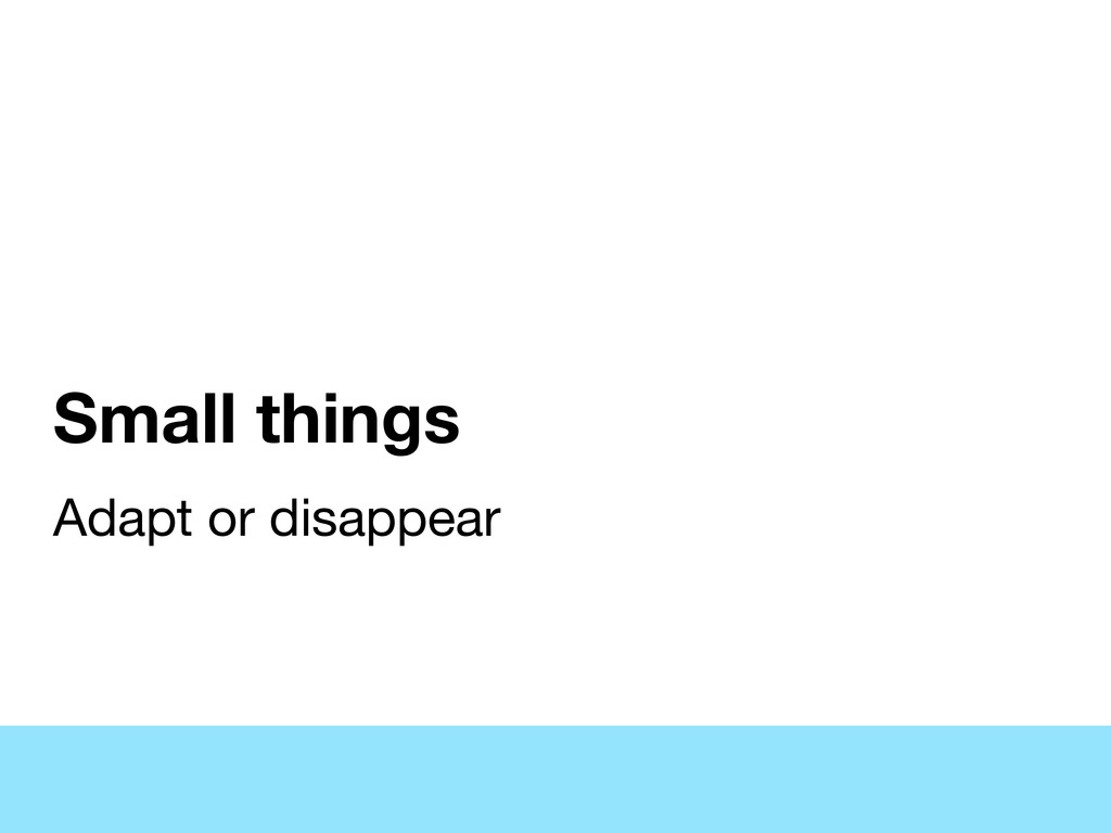 Small things Adapt or disappear