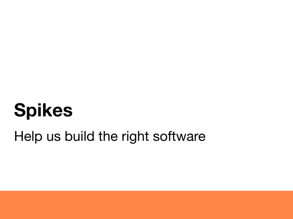 Spikes Help us build the right software