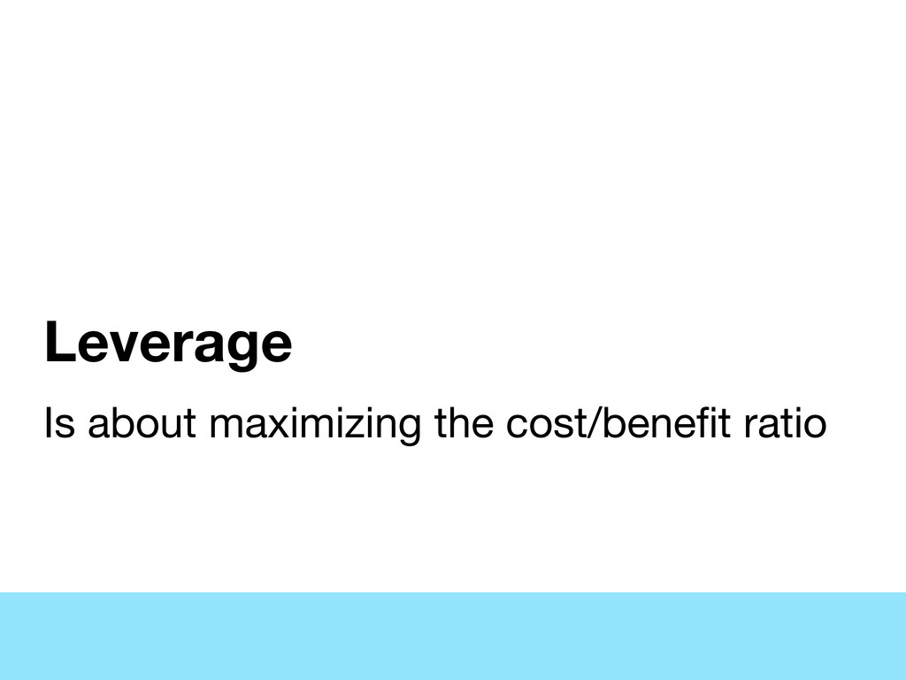 Leverage Is about maximizing the cost/benefit ra...