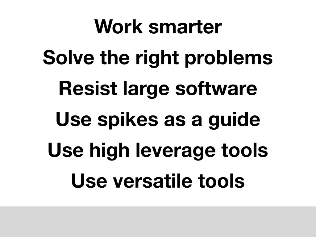 Use high leverage tools Use versatile tools Use...