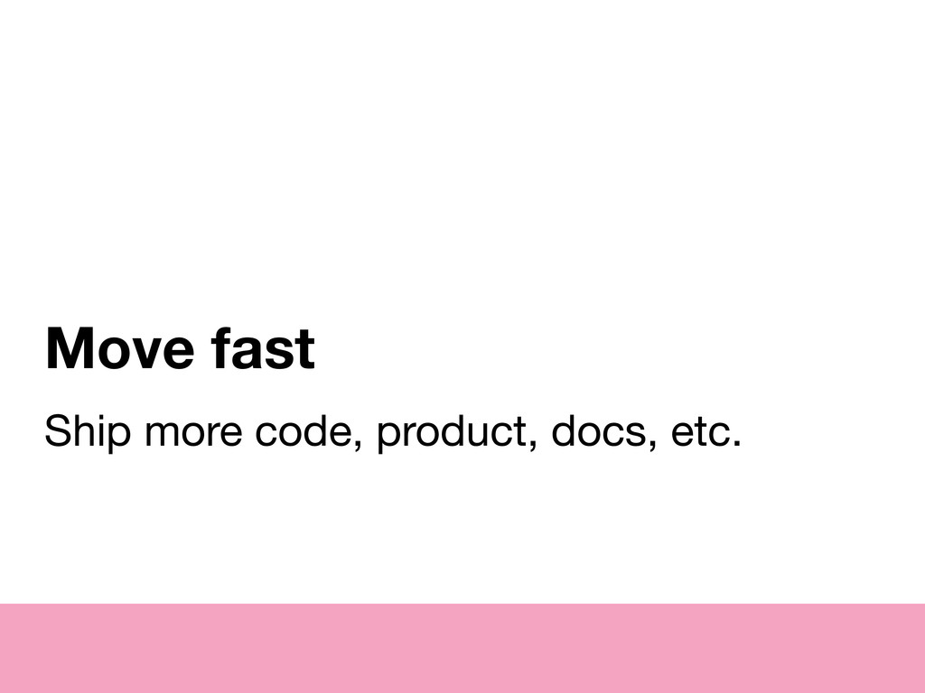 Move fast Ship more code, product, docs, etc.