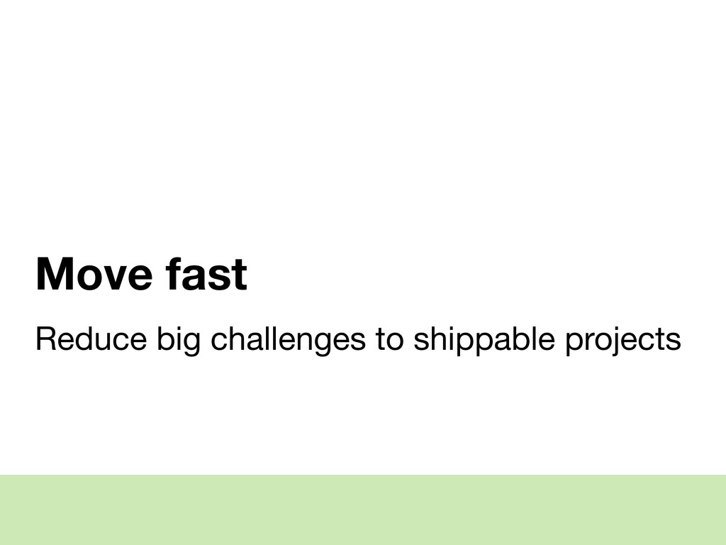 Move fast Reduce big challenges to shippable pr...