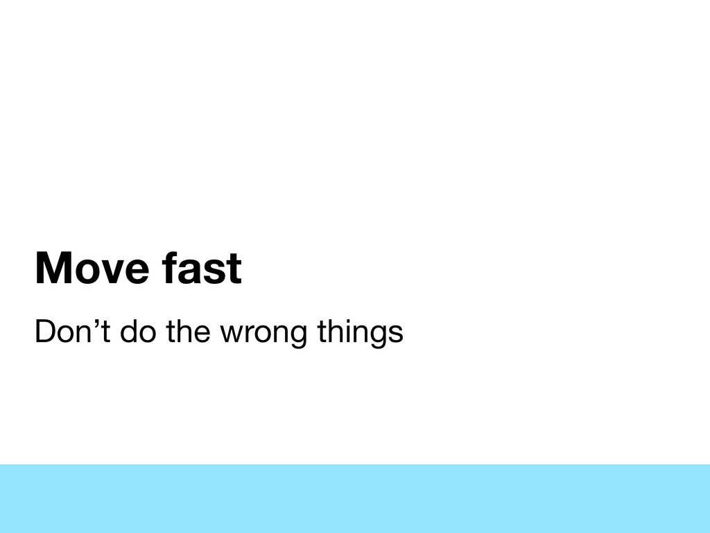 Move fast Don't do the wrong things