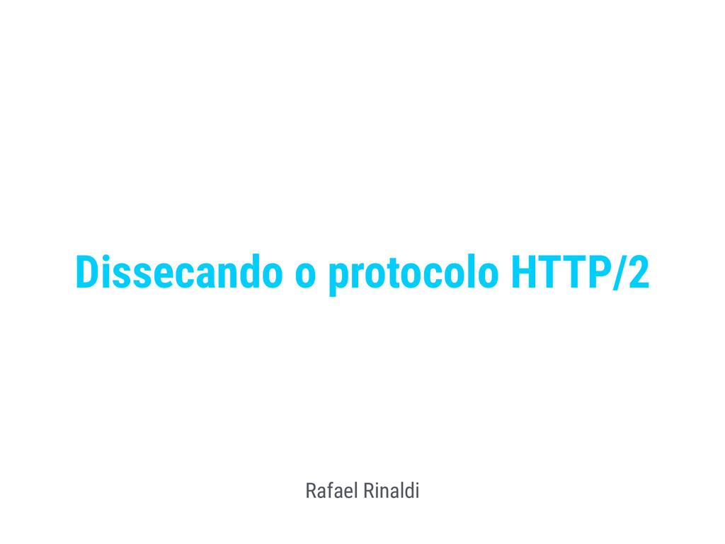 Dissecando o protocolo HTTP/2 Rafael Rinaldi