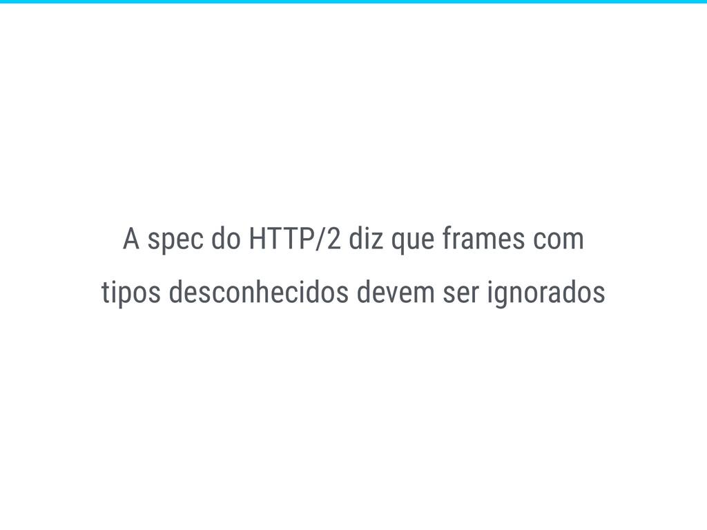 A spec do HTTP/2 diz que frames com tipos desco...