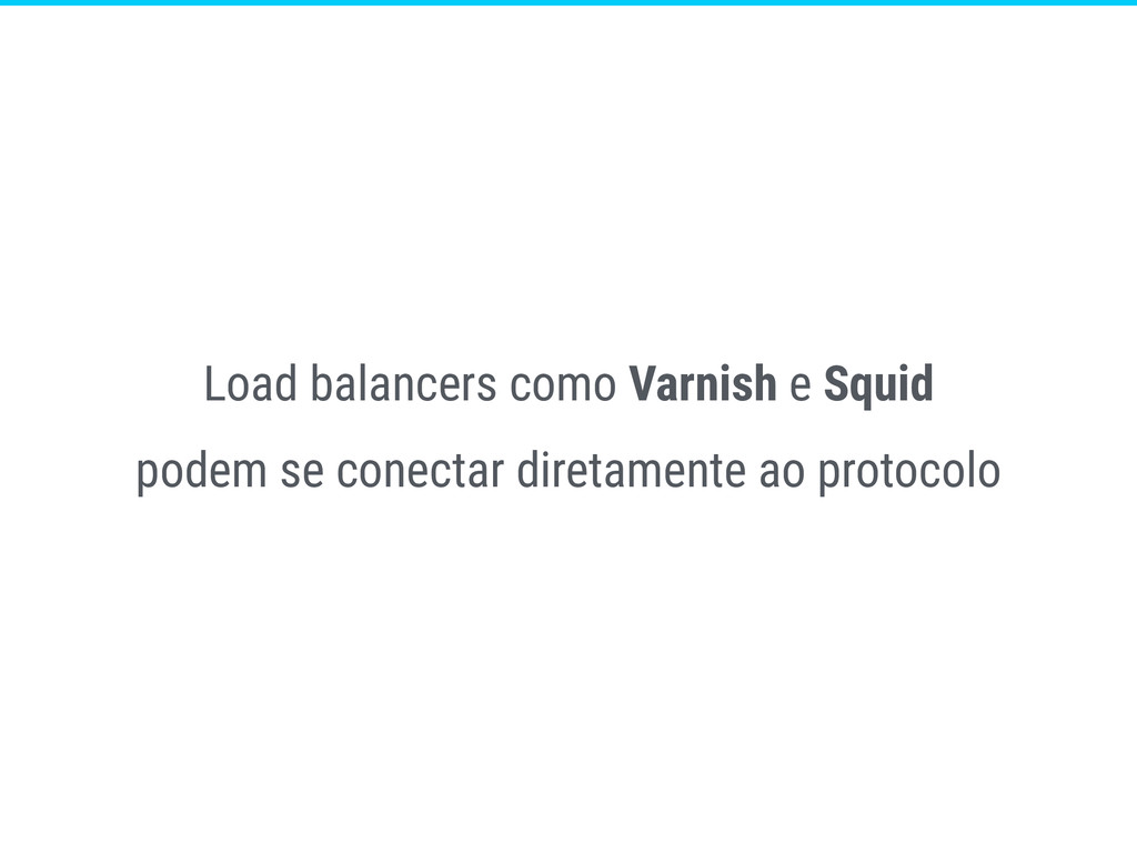 Load balancers como Varnish e Squid podem se co...