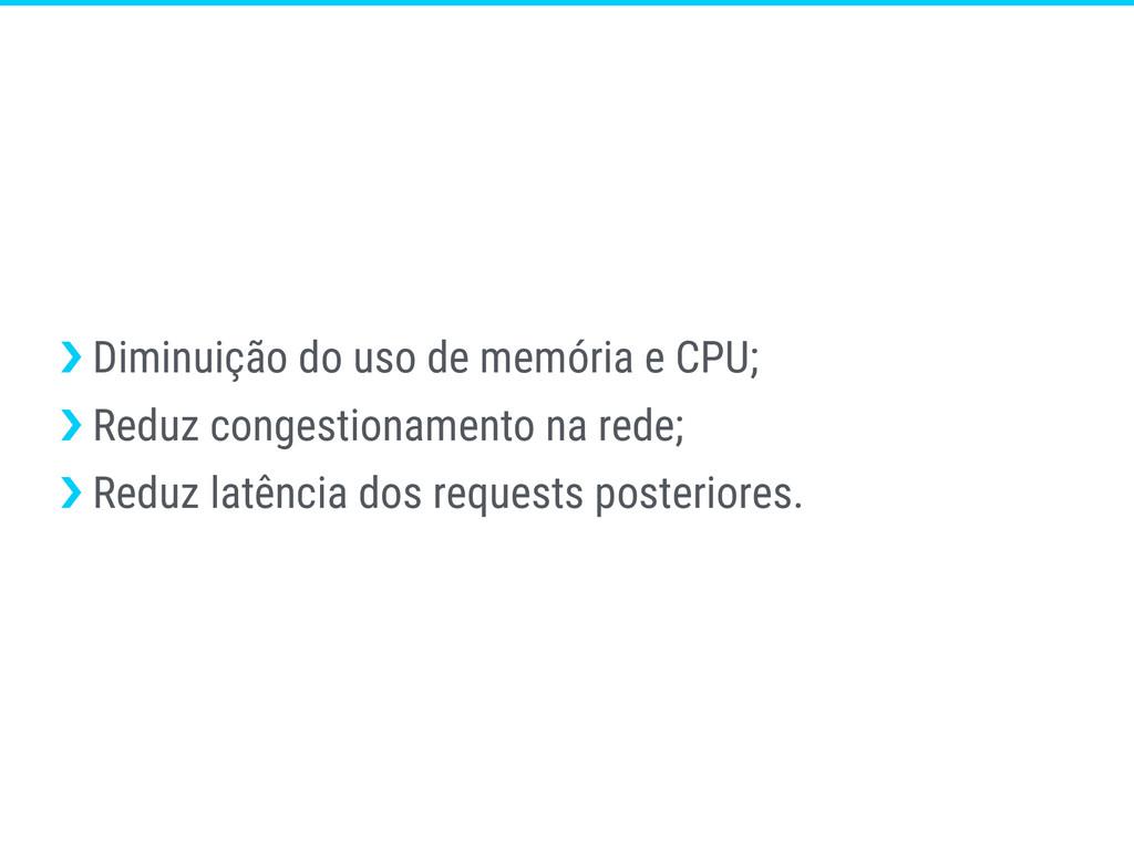 ›❯ Diminuição do uso de memória e CPU; ›❯ Reduz...