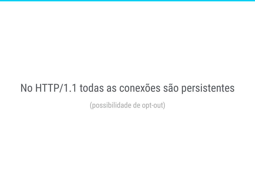 No HTTP/1.1 todas as conexões são persistentes ...