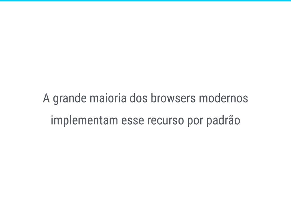 A grande maioria dos browsers modernos implemen...