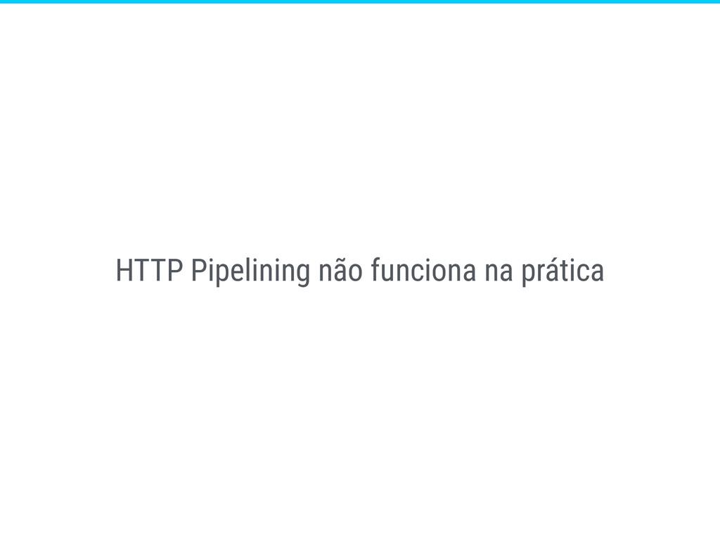 HTTP Pipelining não funciona na prática