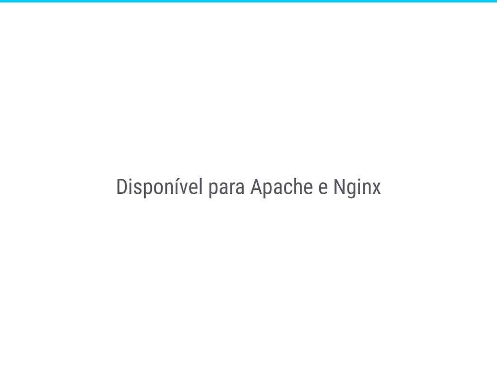 Disponível para Apache e Nginx