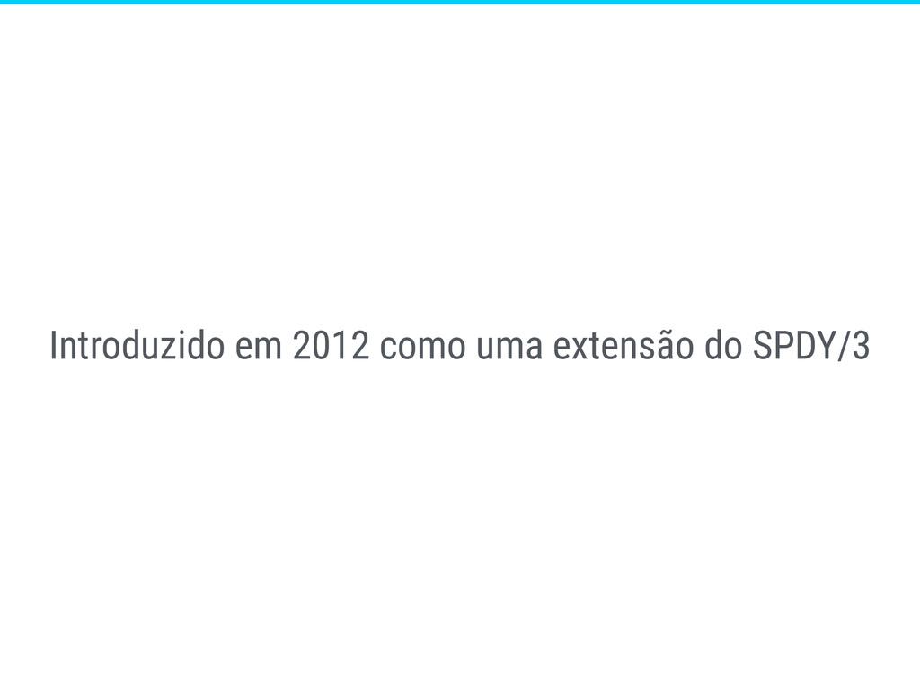 Introduzido em 2012 como uma extensão do SPDY/3