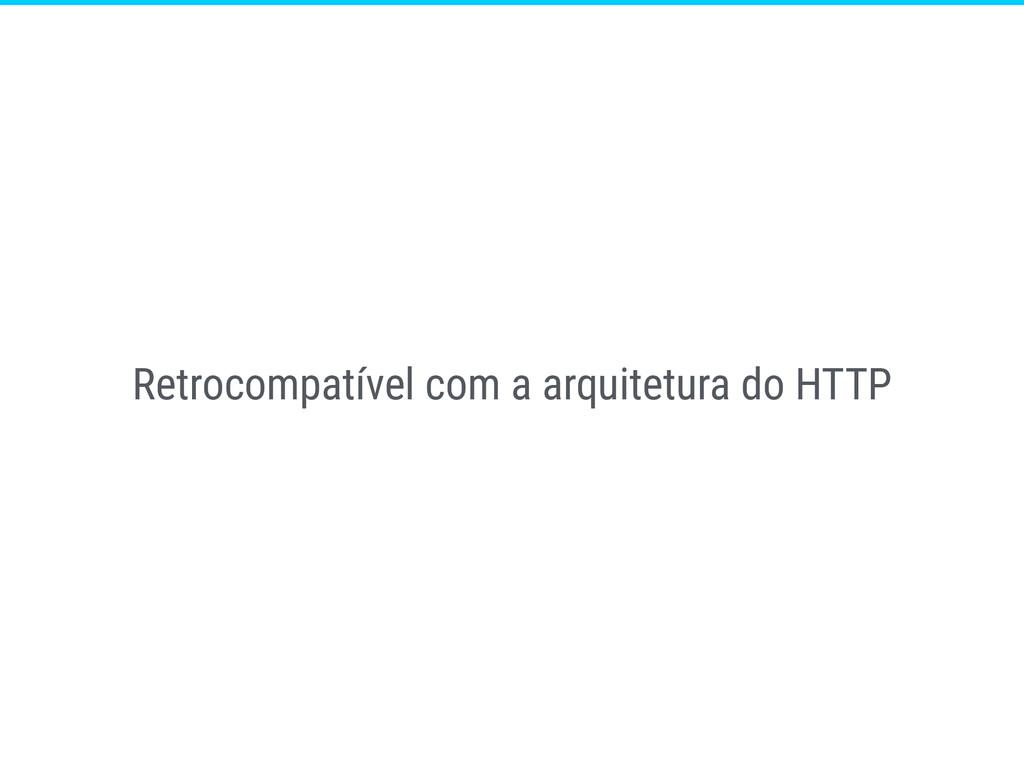Retrocompatível com a arquitetura do HTTP