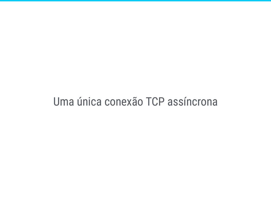 Uma única conexão TCP assíncrona
