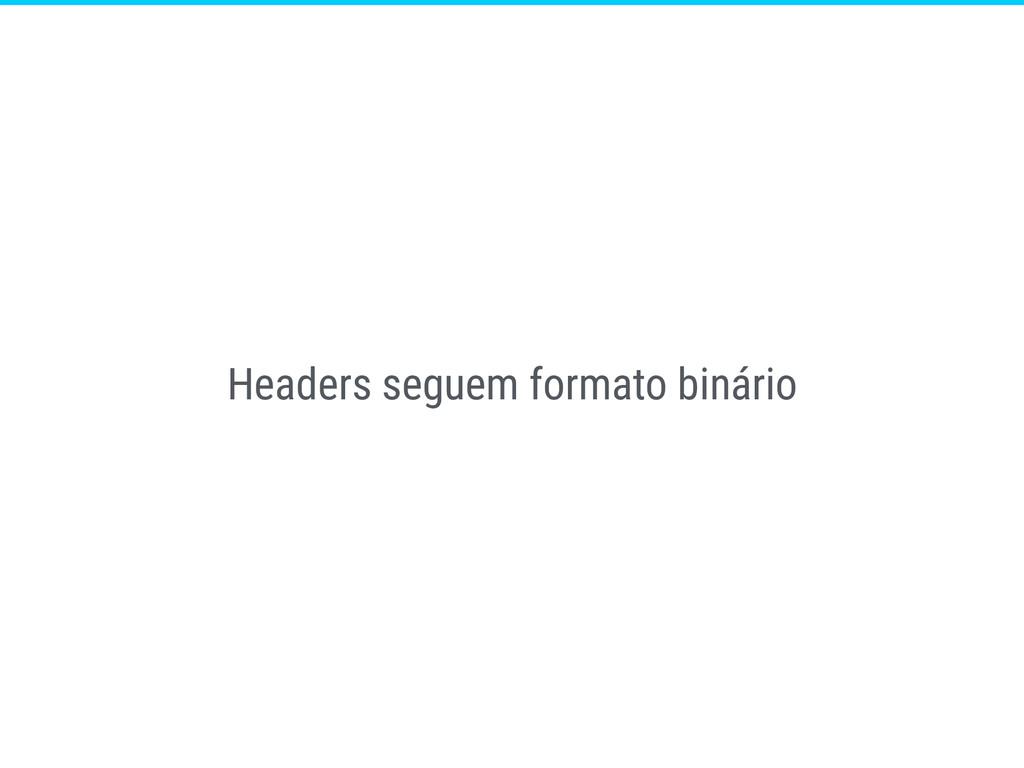 Headers seguem formato binário