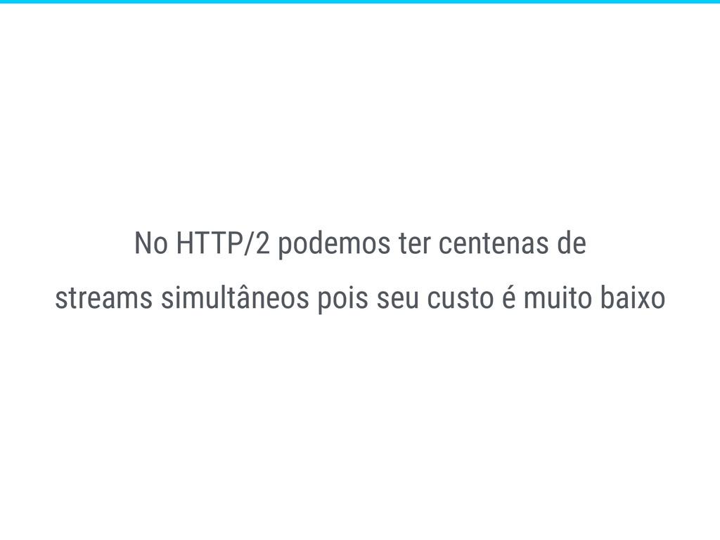 No HTTP/2 podemos ter centenas de streams simul...