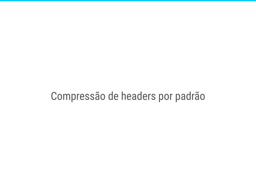Compressão de headers por padrão