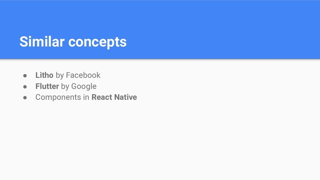 Similar concepts ● Litho by Facebook ● Flutter ...