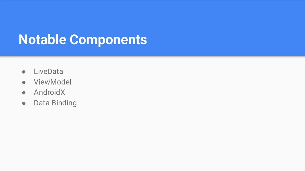Notable Components ● LiveData ● ViewModel ● And...