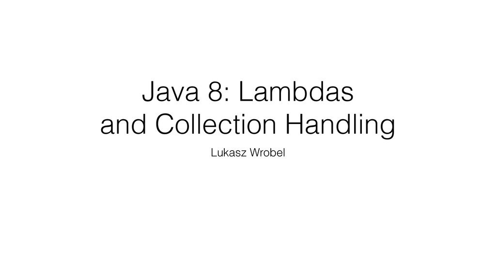 Java 8: Lambdas and Collection Handling Lukasz ...