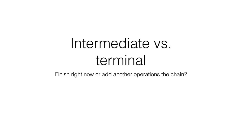 Intermediate vs. terminal Finish right now or a...
