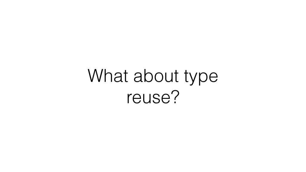 What about type reuse?