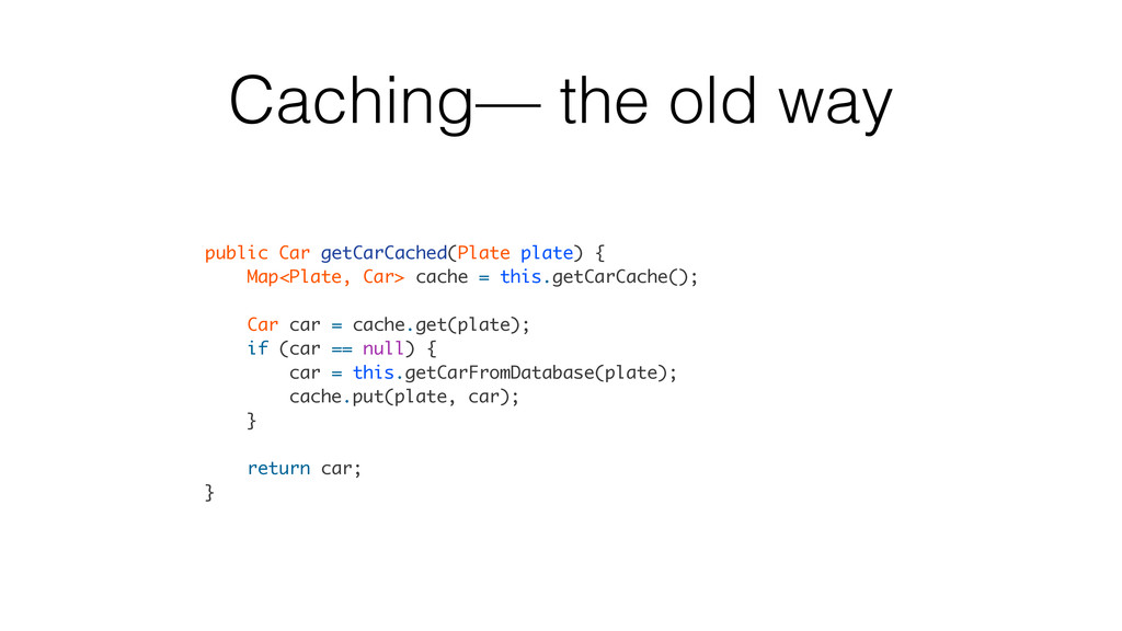 Caching— the old way public Car getCarCached(Pl...