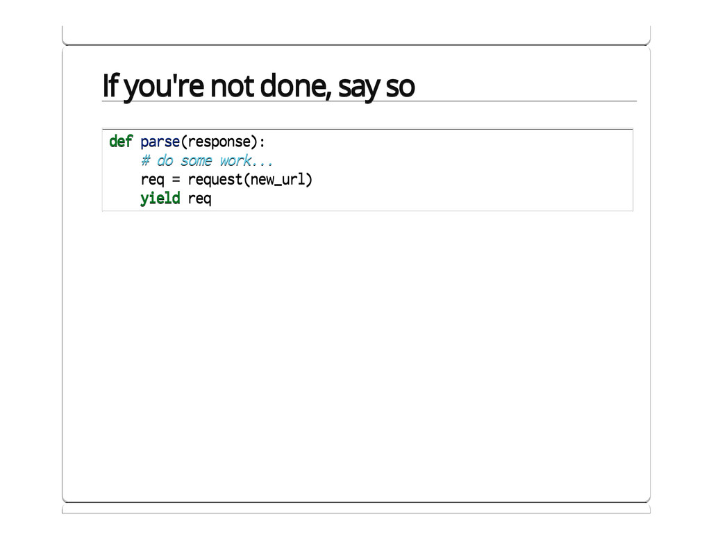 If you're not done, say so def parse(response):...