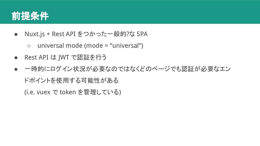 前提条件 ● Nuxt.js + Rest API をつかった一般的?な SPA ○ univ...