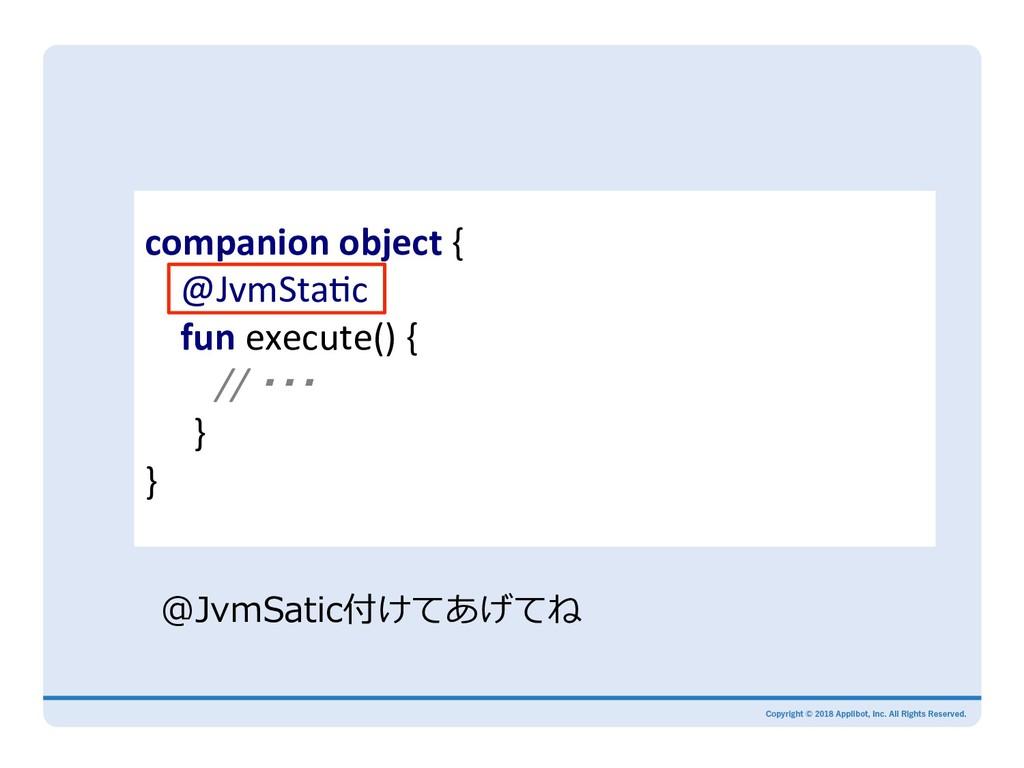 companion object { @JvmStaMc fun execute() { //...