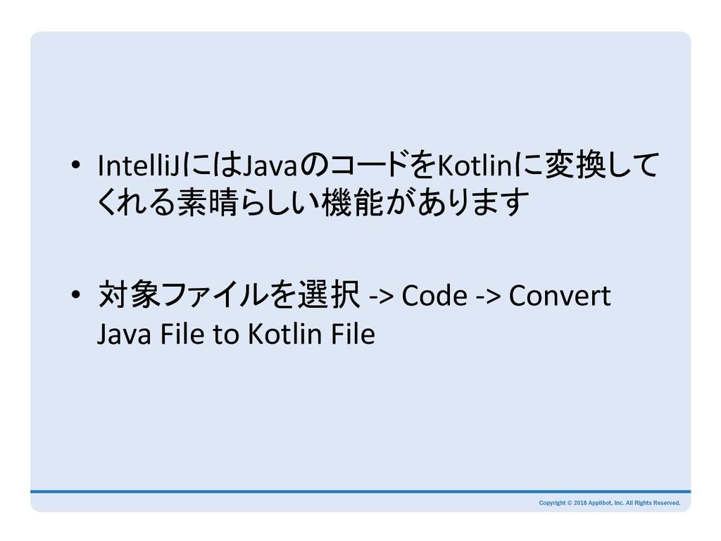 • IntelliJにはJavaのコードをKotlinに変換して くれる素晴らしい機能があり...