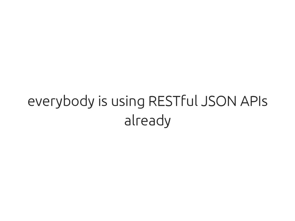 everybody is using RESTful JSON APIs already