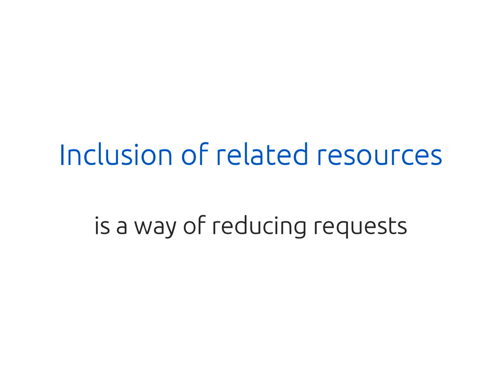 Inclusion of related resources is a way of redu...