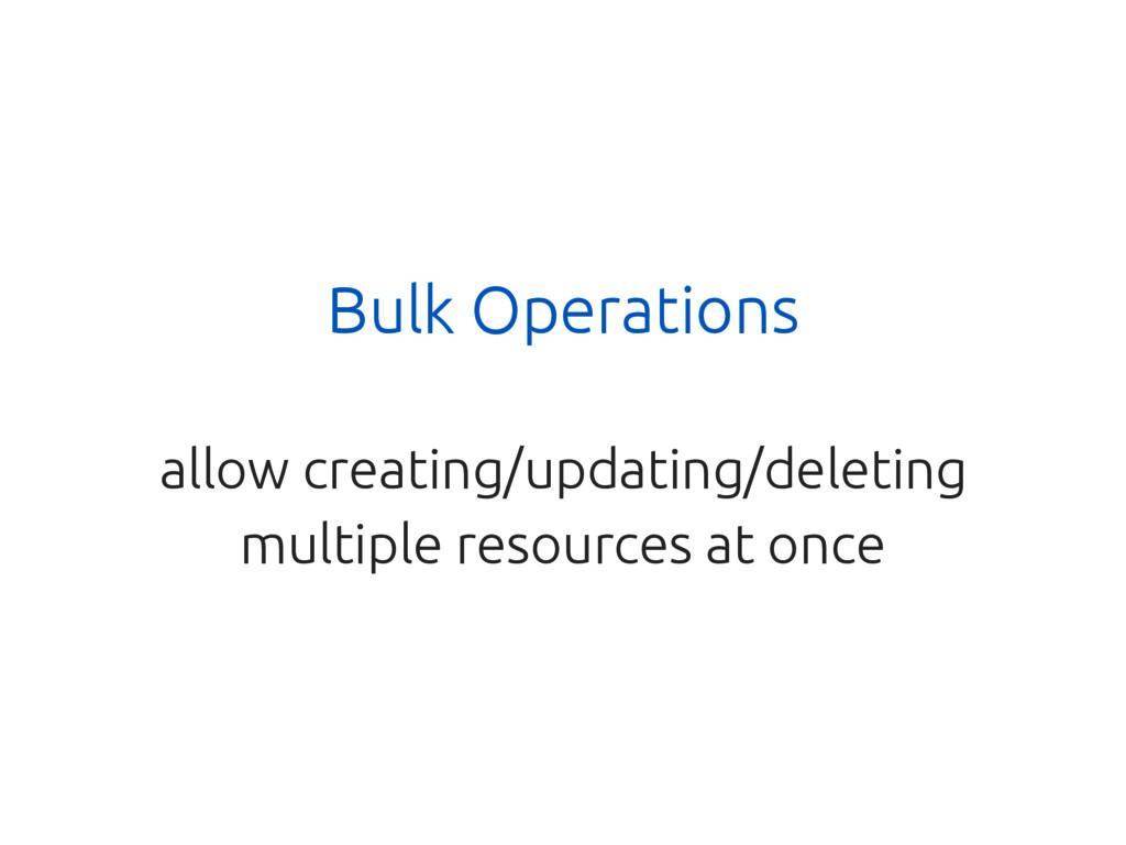 Bulk Operations allow creating/updating/deletin...