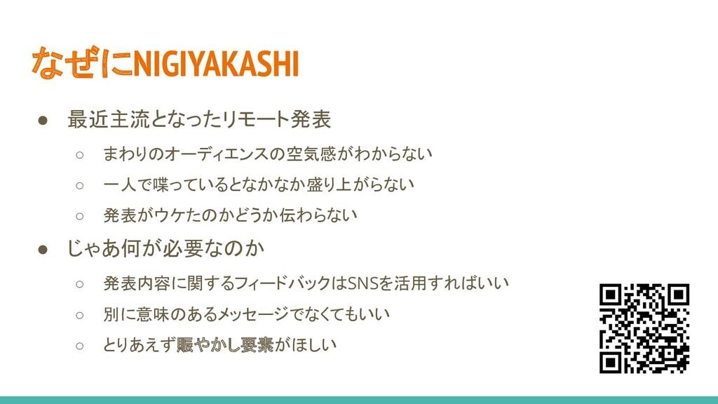 なぜにNIGIYAKASHI ● 最近主流となったリモート発表 ○ まわりのオーディエンスの空...