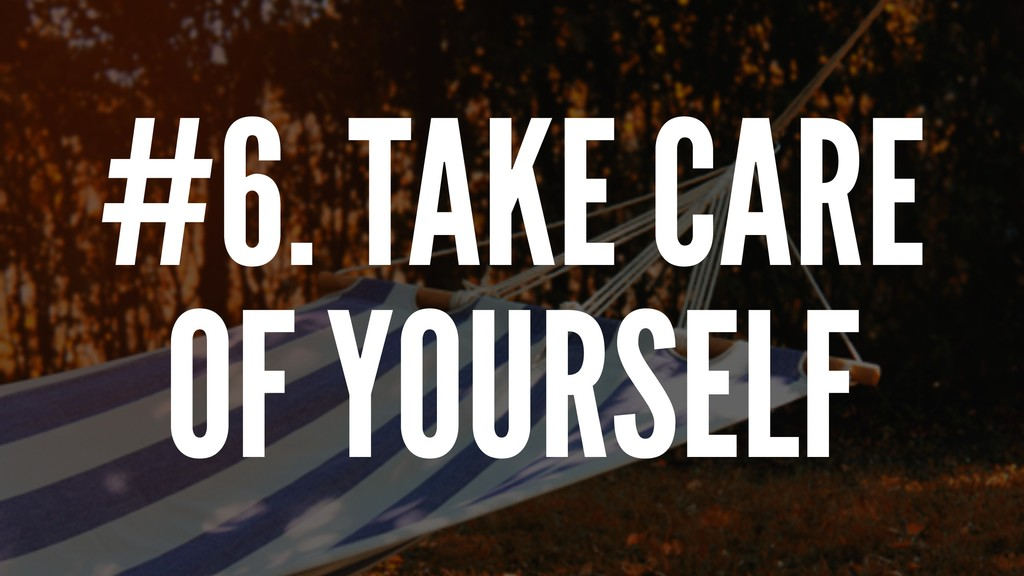 #6. TAKE CARE OF YOURSELF