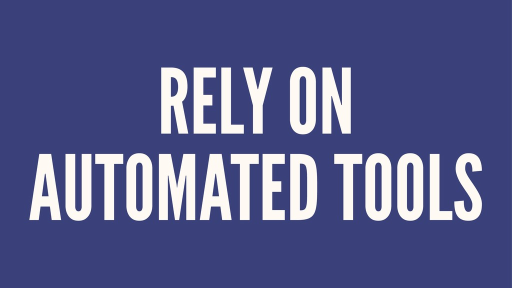 RELY ON AUTOMATED TOOLS