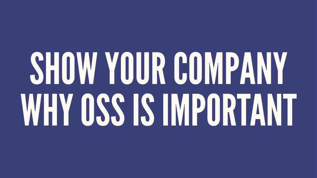 SHOW YOUR COMPANY WHY OSS IS IMPORTANT