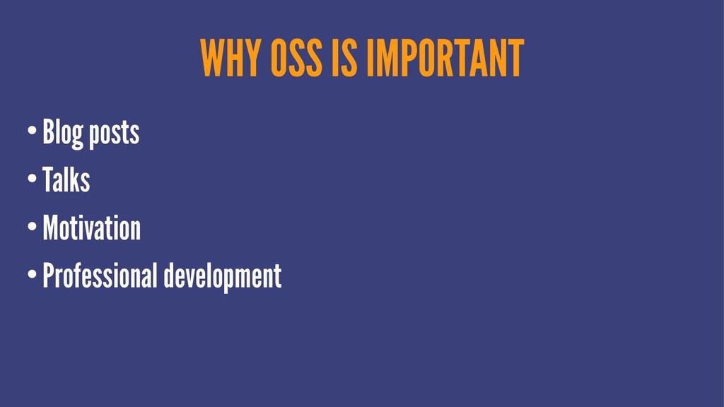 WHY OSS IS IMPORTANT •Blog posts •Talks •Motiva...