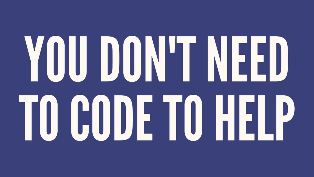YOU DON'T NEED TO CODE TO HELP