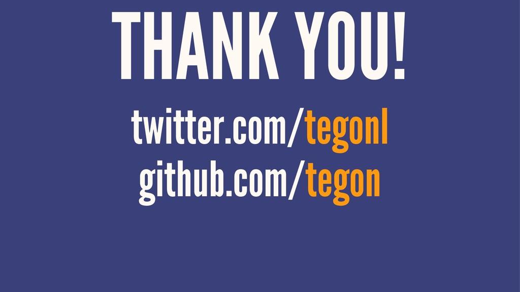 THANK YOU! twitter.com/tegonl github.com/tegon