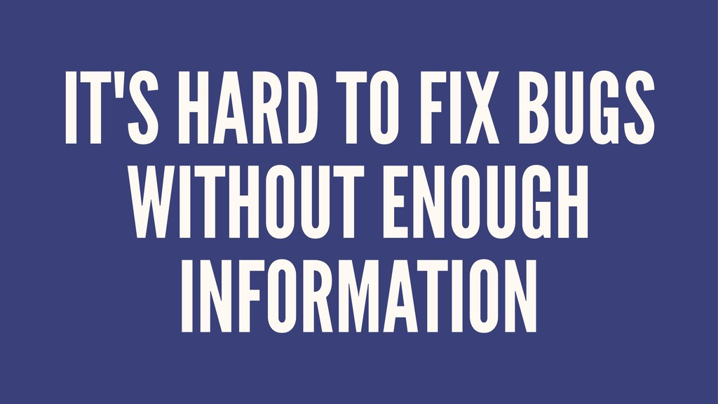 IT'S HARD TO FIX BUGS WITHOUT ENOUGH INFORMATION