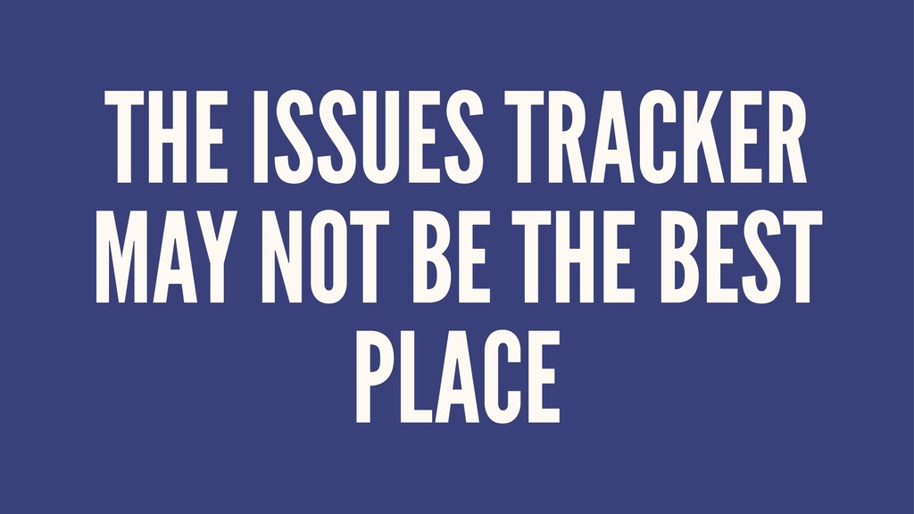 THE ISSUES TRACKER MAY NOT BE THE BEST PLACE